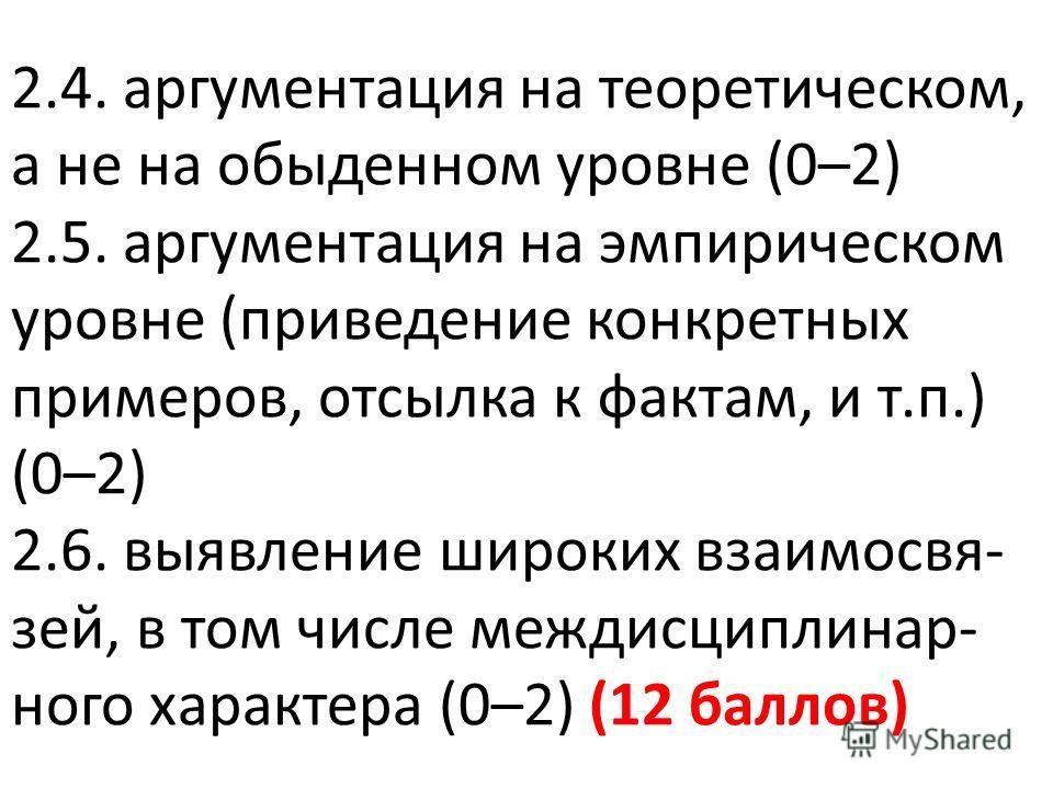 2.4. аргументация на теоретическом, а не на обыденном уровне (0–2) 2.5. аргументация на эмпирическом уровне (приведение конкретных примеров, отсылка к фактам, и т.п.) (0–2) 2.6. выявление широких взаимосвязей, в том числе междисциплинарного характера