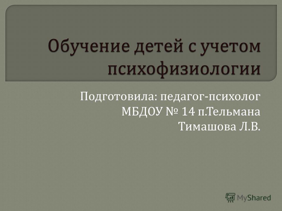 Подготовила : педагог - психолог МБДОУ 14 п. Тельмана Тимашова Л. В.
