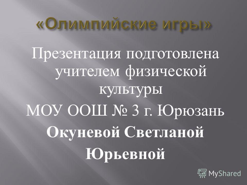 Презентация подготовлена учителем физической культуры МОУ ООШ 3 г. Юрюзань Окуневой Светланой Юрьевной