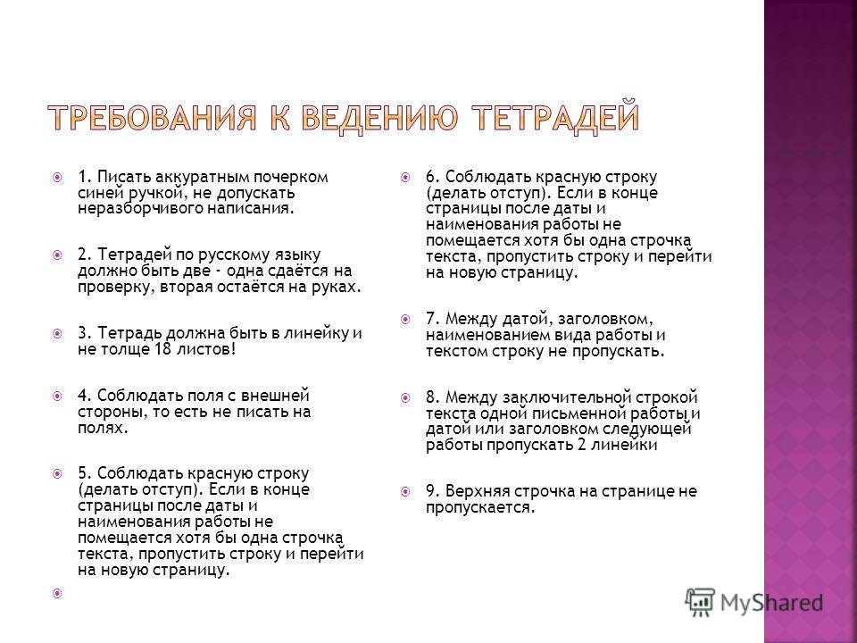 1. Писать аккуратным почерком синей ручкой, не допускать неразборчивого написания. 2. Тетрадей по русскому языку должно быть две - одна сдаётся на проверку, вторая остаётся на руках. 3. Тетрадь должна быть в линейку и не толще 18 листов! 4. Соблюдать