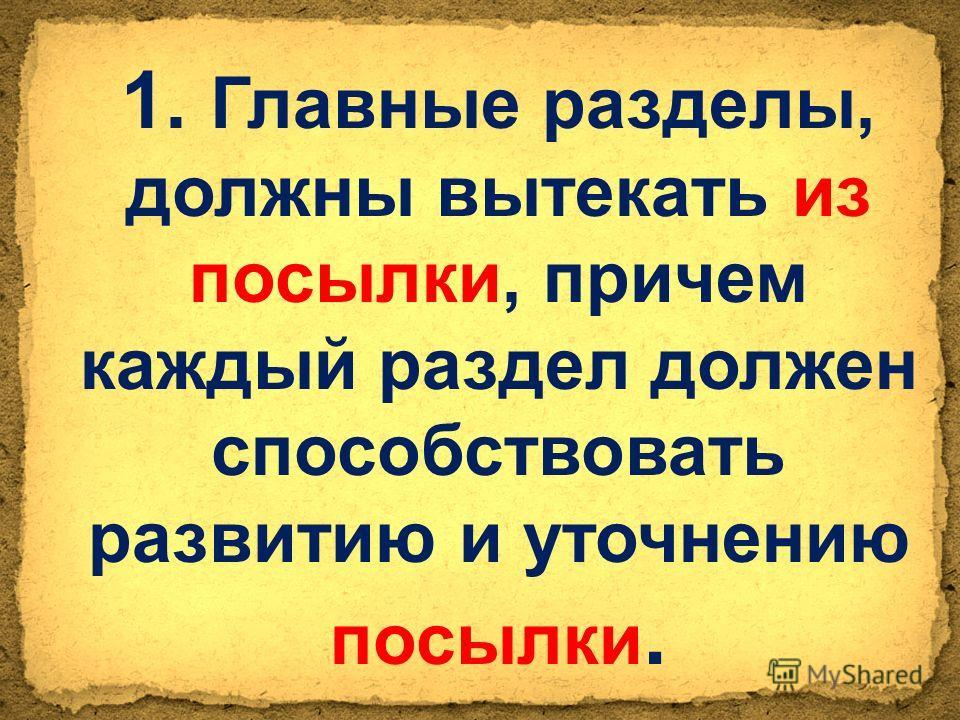 1. Главные разделы, должны вытекать из посылки, причем каждый раздел должен способствовать развитию и уточнению посылки.