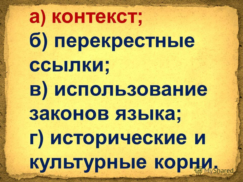 а ) контекст; б) перекрестные ссылки; в) использование законов языка; г) исторические и культурные корни.