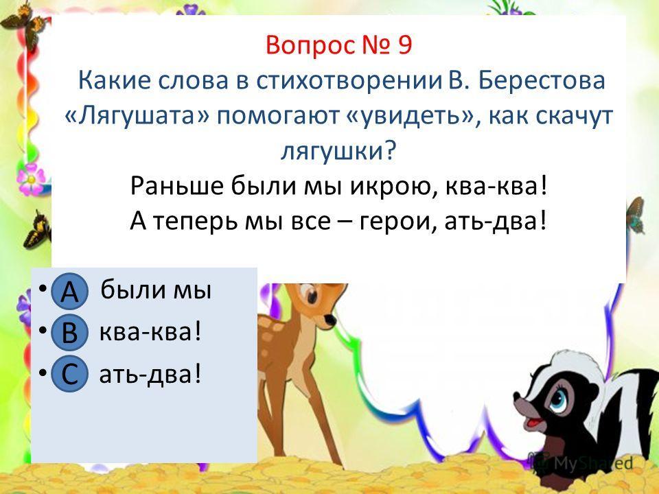 Вопрос 9 Какие слова в стихотворении В. Берестова «Лягушата» помогают «увидеть», как скачут лягушки? Раньше были мы икрою, ква-ква! А теперь мы все – герои, ать-два! А. были мы В. ква-ква! С. ать-два! А В С