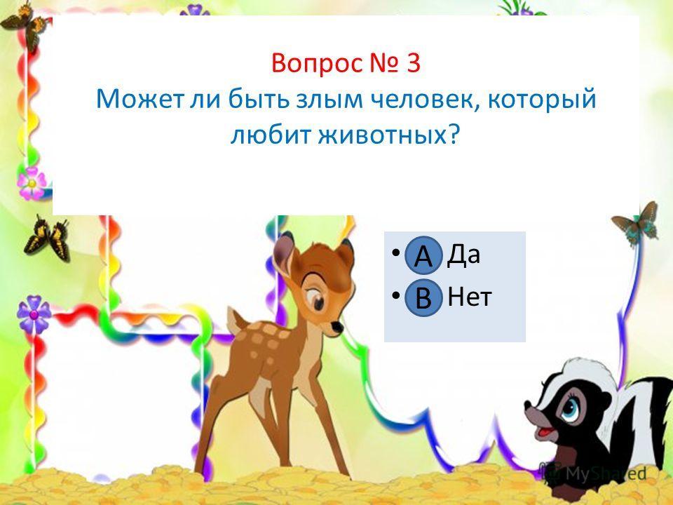 Вопрос 3 Может ли быть злым человек, который любит животных? А. Да В. Нет А В