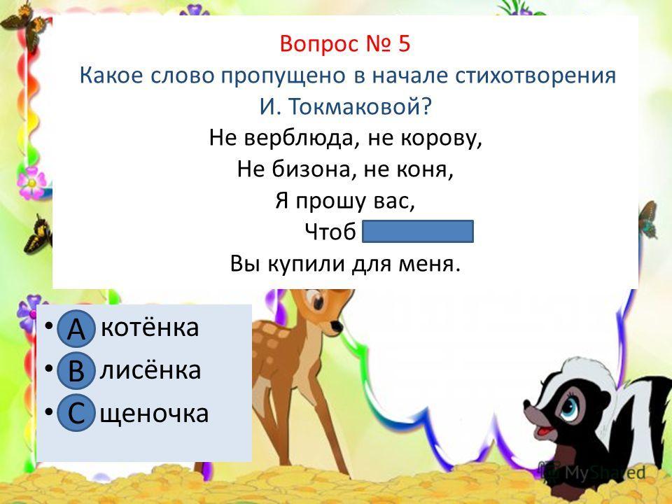 Вопрос 5 Какое слово пропущено в начале стихотворения И. Токмаковой? Не верблюда, не корову, Не бизона, не коня, Я прошу вас, Чтоб …. Вы купили для меня. А. котёнка В. лисёнка С. щеночка А В С