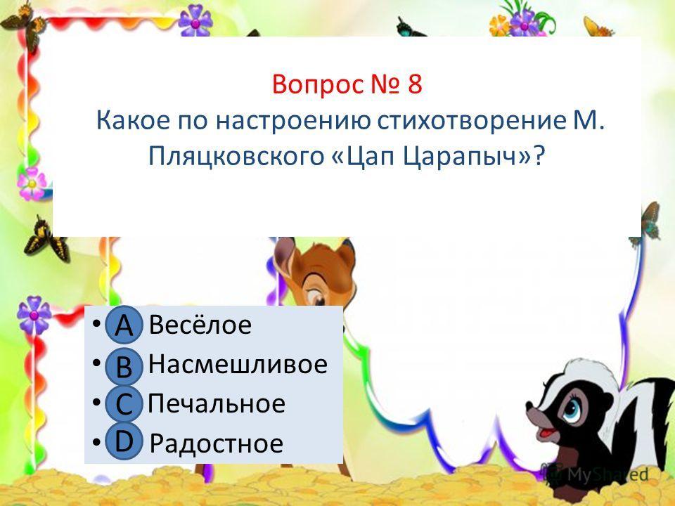 Вопрос 8 Какое по настроению стихотворение М. Пляцковского «Цап Царапыч»? А. Весёлое В. Насмешливое С. Печальное D. Радостное А В С D