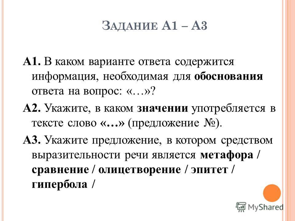 З АДАНИЕ А1 – А3 А1. В каком варианте ответа содержится информация, необходимая для обоснования ответа на вопрос: «…»? А2. Укажите, в каком значении употребляется в тексте слово «…» (предложение ). А3. Укажите предложение, в котором средством выразит