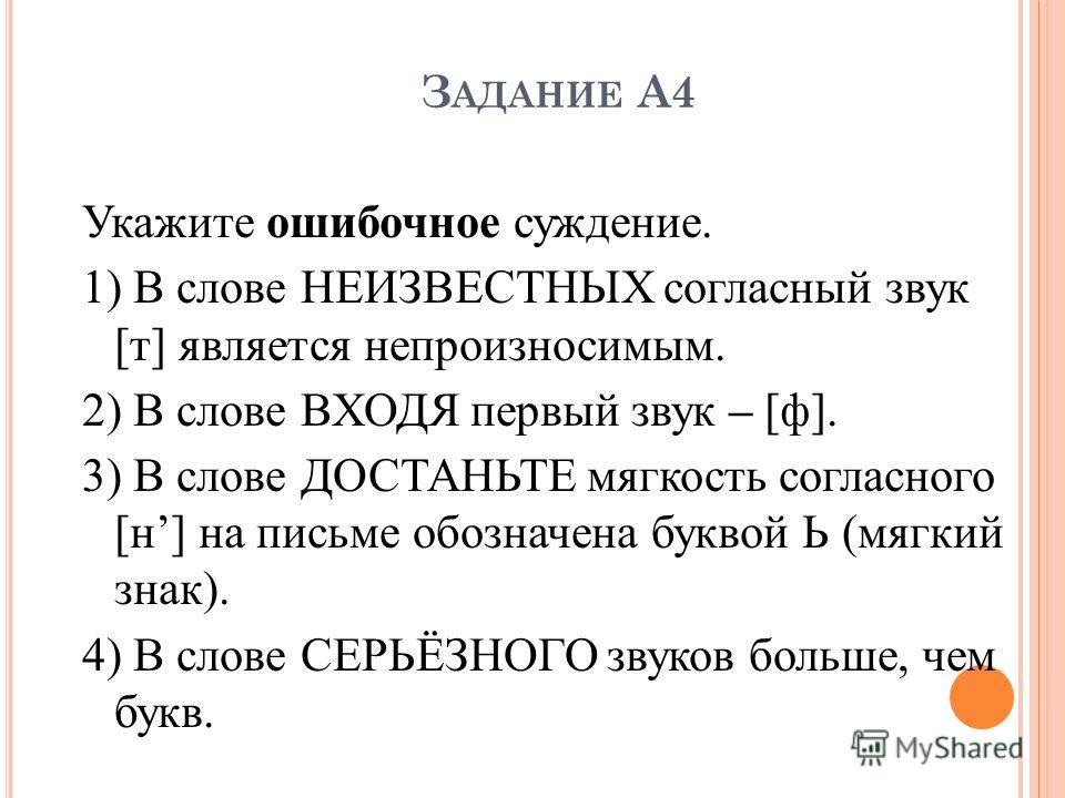 З АДАНИЕ А4 Укажите ошибочное суждение. 1) В слове НЕИЗВЕСТНЫХ согласный звук [т] является непроизносимым. 2) В слове ВХОДЯ первый звук – [ф]. 3) В слове ДОСТАНЬТЕ мягкость согласного [н] на письме обозначена буквой Ь (мягкий знак). 4) В слове СЕРЬЁЗ