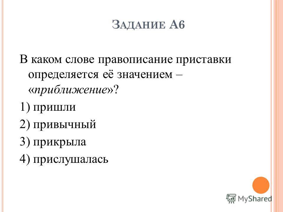 З АДАНИЕ А6 В каком слове правописание приставки определяется её значением – «приближение»? 1) пришли 2) привычный 3) прикрыла 4) прислушалась