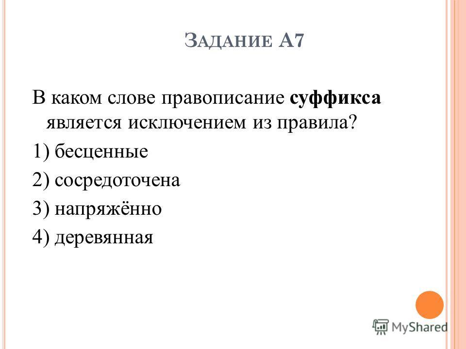 З АДАНИЕ А7 В каком слове правописание суффикса является исключением из правила? 1) бесценные 2) сосредоточена 3) напряжённо 4) деревянная