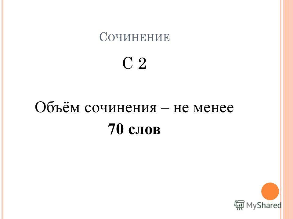 С ОЧИНЕНИЕ С 2 Объём сочинения – не менее 70 слов