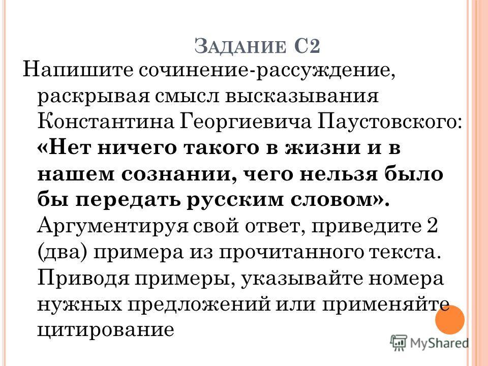 З АДАНИЕ С2 Напишите сочинение-рассуждение, раскрывая смысл высказывания Константина Георгиевича Паустовского: «Нет ничего такого в жизни и в нашем сознании, чего нельзя было бы передать русским словом». Аргументируя свой ответ, приведите 2 (два) при