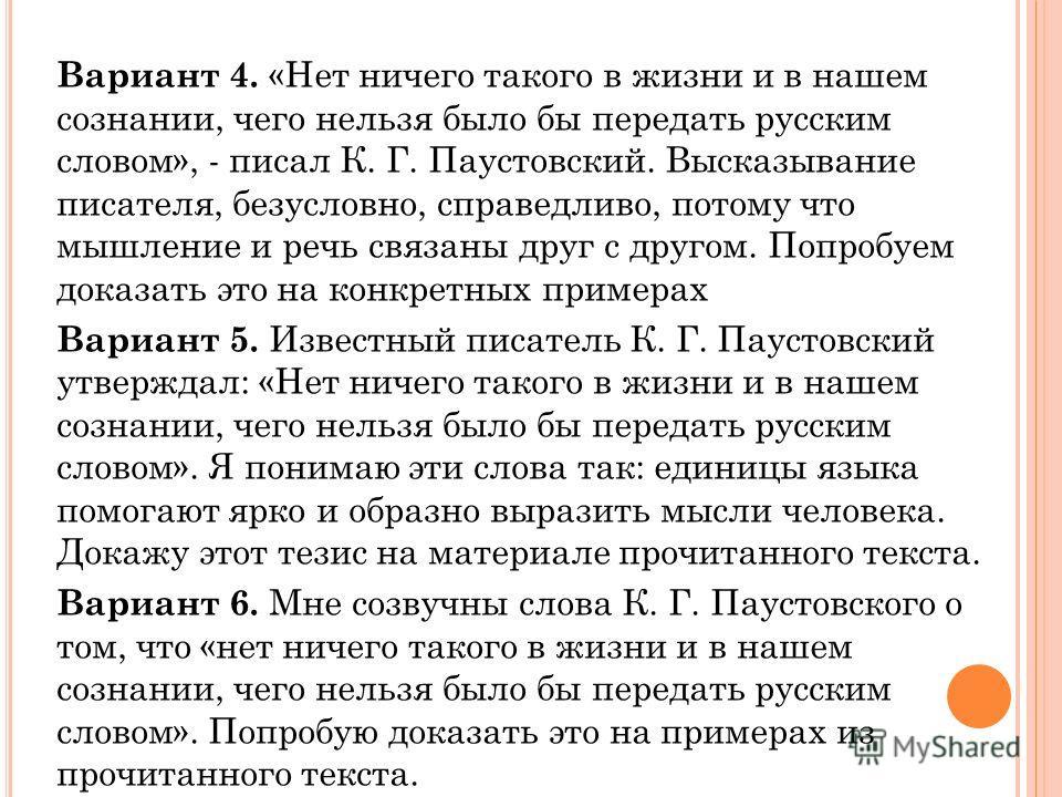 Вариант 4. «Нет ничего такого в жизни и в нашем сознании, чего нельзя было бы передать русским словом», - писал К. Г. Паустовский. Высказывание писателя, безусловно, справедливо, потому что мышление и речь связаны друг с другом. Попробуем доказать эт