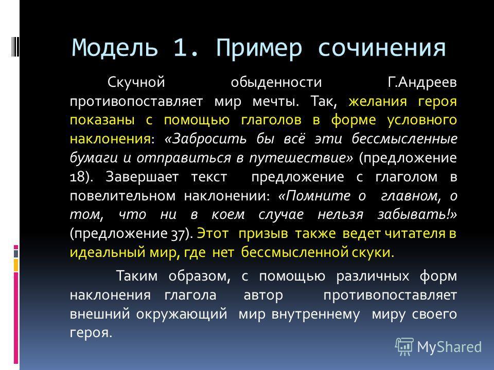 Модель 1. Пример сочинения Скучной обыденности Г.Андреев противопоставляет мир мечты. Так, желания героя показаны с помощью глаголов в форме условного наклонения: «Забросить бы всё эти бессмысленные бумаги и отправиться в путешествие» (предложение 18