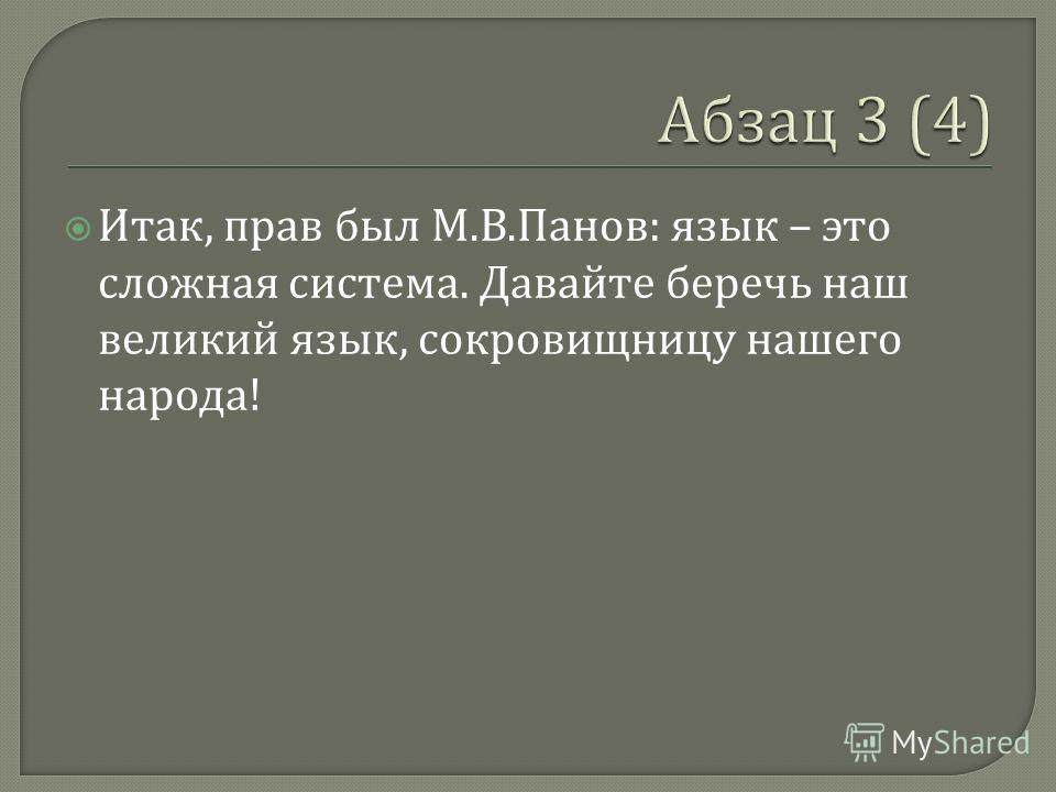 Итак, прав был М. В. Панов : язык – это сложная система. Давайте беречь наш великий язык, сокровищницу нашего народа !