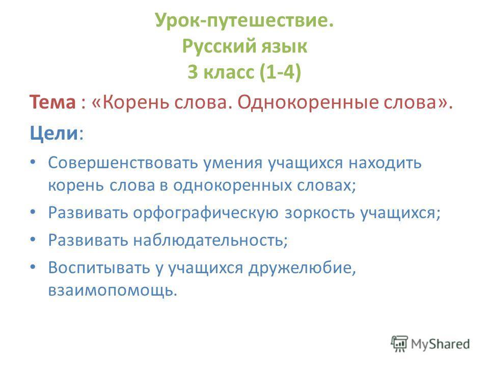 Урок-путешествие. Русский язык 3 класс (1-4) Тема : «Корень слова. Однокоренные слова». Цели: Совершенствовать умения учащихся находить корень слова в однокоренных словах; Развивать орфографическую зоркость учащихся; Развивать наблюдательность; Воспи
