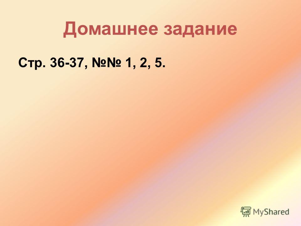 Домашнее задание Стр. 36-37, 1, 2, 5.