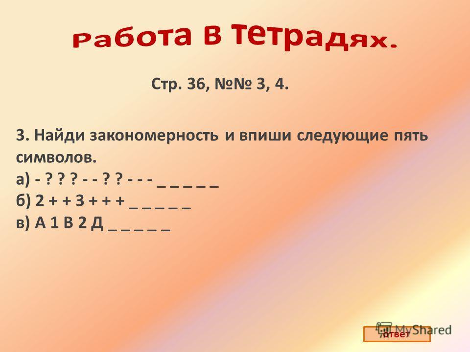 Стр. 36, 3, 4. 3. Найди закономерность и впиши следующие пять символов. а) - ? ? ? - - ? ? - - - _ _ _ _ _ б) 2 + + 3 + + + _ _ _ _ _ в) А 1 В 2 Д _ _ _ _ _ ответ