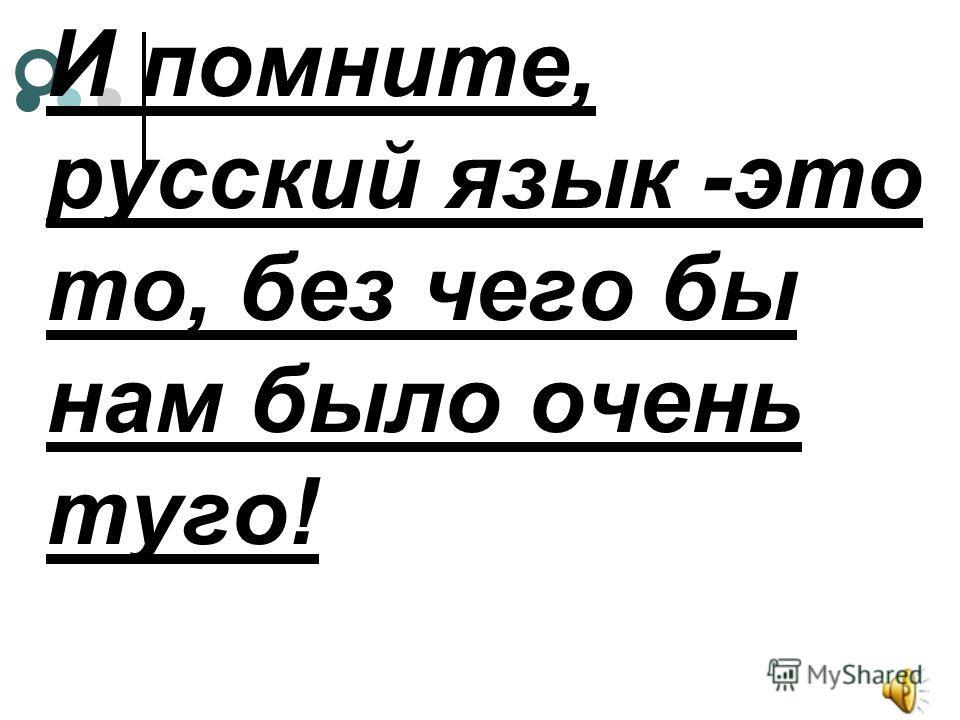 И помните, русский язык -это то, без чего бы нам было очень туго!