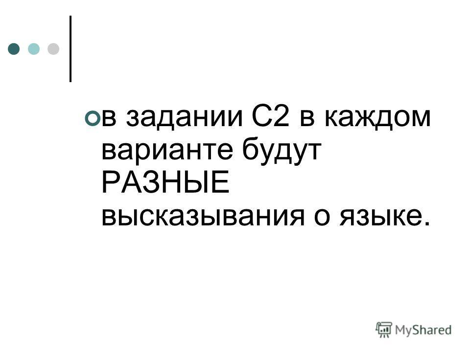 в задании С2 в каждом варианте будут РАЗНЫЕ высказывания о языке.