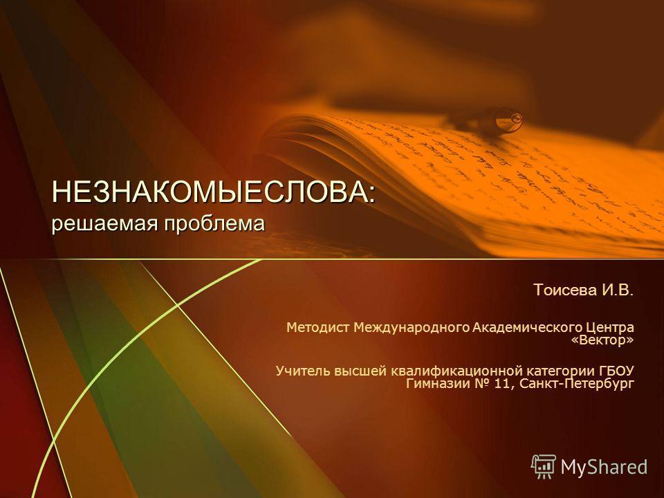 НЕЗНАКОМЫЕСЛОВА: решаемая проблема Тоисева И.В. Методист Международного Академического Центра «Вектор» Учитель высшей квалификационной категории ГБОУ Гимназии 11, Санкт-Петербург