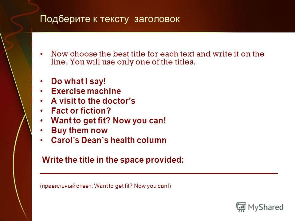 Подберите к тексту заголовок Now choose the best title for each text and write it on the line. You will use only one of the titles. Do what I say! Exercise machine A visit to the doctors Fact or fiction? Want to get fit? Now you can! Buy them now Car