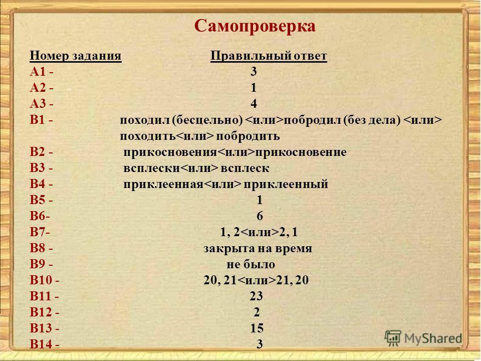 Номер задания Правильный ответ A1 - 3 A2 - 1 A3 - 4 B1 - походил (бесцельно) побродил (без дела) походить побродить B2 - прикосновения прикосновение B3 - всплески всплеск B4 - приклеенная приклеенный B5 - 1 B6- 6 B7- 1, 2 2, 1 B8 - закрыта на время B