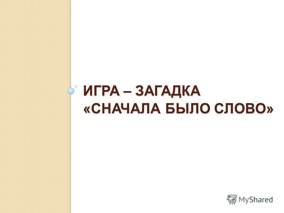 ИГРА – ЗАГАДКА «СНАЧАЛА БЫЛО СЛОВО»
