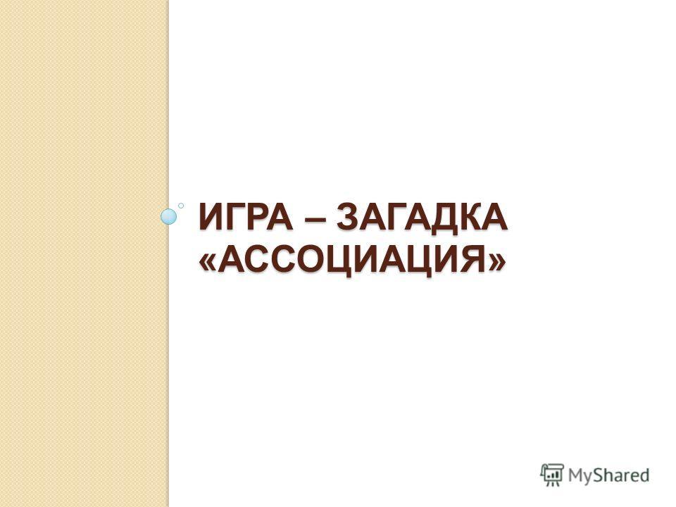 ИГРА – ЗАГАДКА «АССОЦИАЦИЯ»