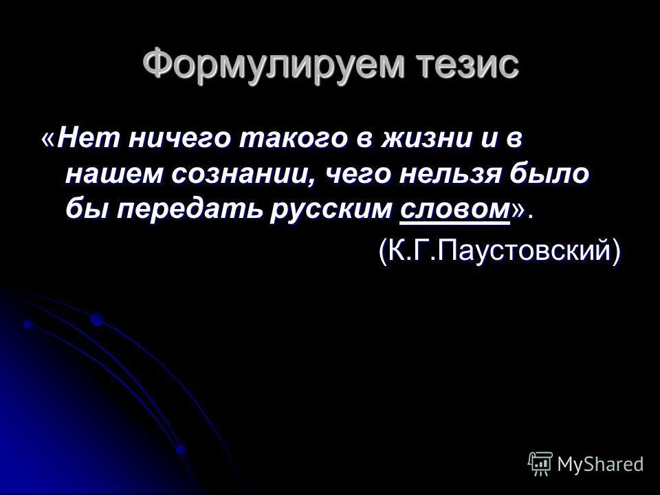 Формулируем тезис «Нет ничего такого в жизни и в нашем сознании, чего нельзя было бы передать русским словом». (К.Г.Паустовский)