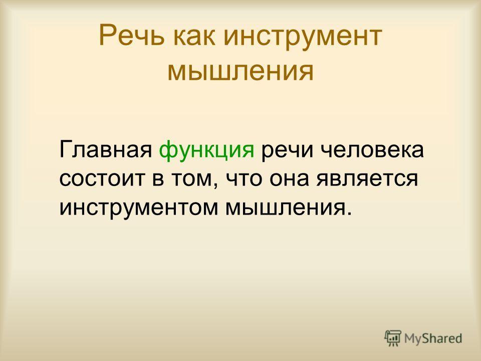 Речь как инструмент мышления Главная функция речи человека состоит в том, что она является инструментом мышления.