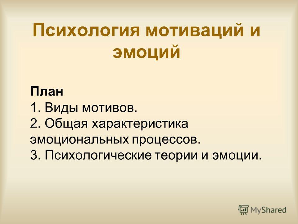 Психология мотиваций и эмоций План 1. Виды мотивов. 2. Общая характеристика эмоциональных процессов. 3. Психологические теории и эмоции.