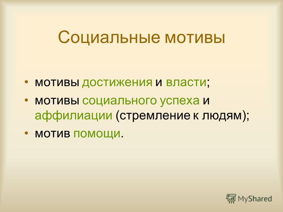 Социальные мотивы мотивы достижения и власти; мотивы социального успеха и аффилиации (стремление к людям); мотив помощи.