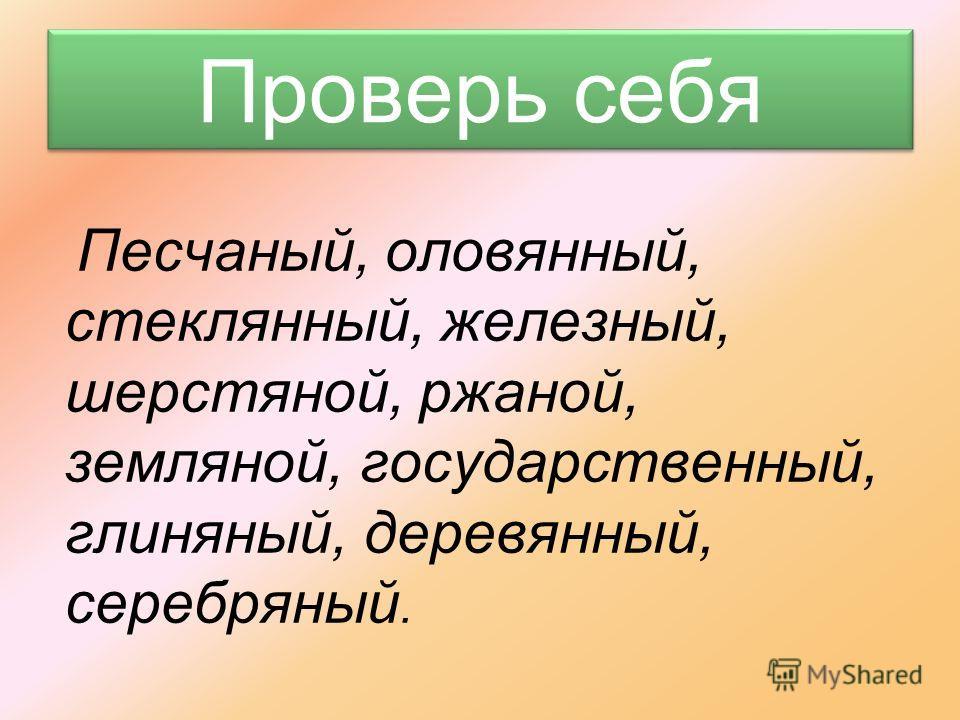 Образуйте от существительных имена прилагательные с одной и двумя буквами Н в суффиксе Песок -Песок - Олово -Олово - Стекло -Стекло - Железо -Железо - Шерсть -Шерсть - Рожь -Рожь - Земля -Земля - Государство -Государство - Глина -Глина - Дерево -Дере