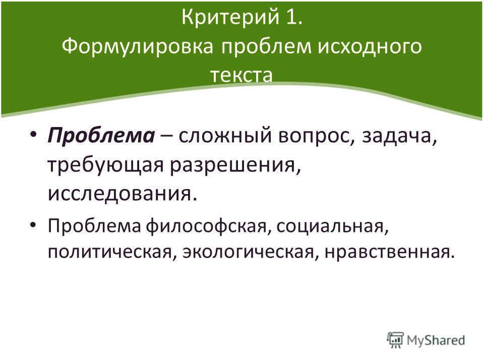 Критерий 1. Формулировка проблем исходного текста Проблема – сложный вопрос, задача, требующая разрешения, исследования. Проблема философская, социальная, политическая, экологическая, нравственная.