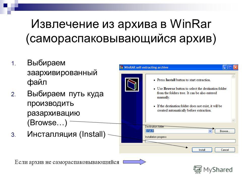 Извлечение из архива в WinRar (самораспаковывающийся архив) 1. Выбираем заархивированный файл 2. Выбираем путь куда производить разархивацию (Browse…) 3. Инсталляция (Install) Если архив не самораспаковывающийся