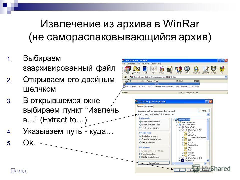 Извлечение из архива в WinRar (не самораспаковывающийся архив) 1. Выбираем заархивированный файл 2. Открываем его двойным щелчком 3. В открывшемся окне выбираем пункт Извлечь в… (Extract to…) 4. Указываем путь - куда… 5. Ok. Назад