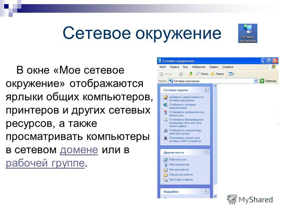 Сетевое окружение В окне «Мое сетевое окружение» отображаются ярлыки общих компьютеров, принтеров и других сетевых ресурсов, а также просматривать компьютеры в сетевом домене или в рабочей группе.домене рабочей группе