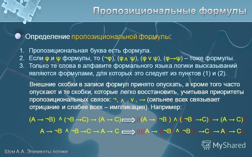 Определение пропозициональной формулы: 1. Пропозициональная буква есть формула. 2. Если φ и ψ формулы, то (¬φ), (φ ψ), (φ v ψ), (φψ) – тоже формулы. 3. Только те слова в алфавите формального языка логики высказываний являются формулами, для которых э