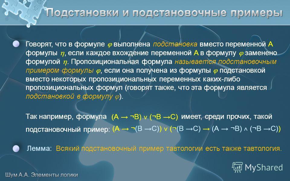 Говорят, что в формуле выполнена подстановка вместо переменной A формулы, если каждое вхождение переменной A в формулу заменено формулой. Пропозициональная формула называется подстановочным примером формулы, если она получена из формулы подстановкой