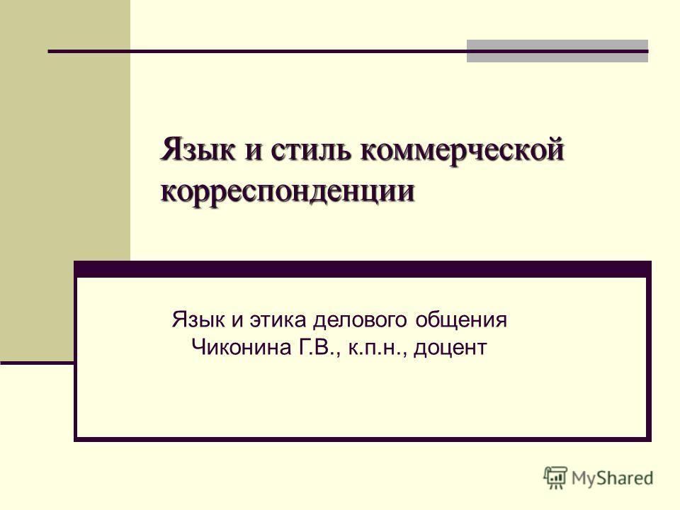 Язык и стиль коммерческой корреспонденции Язык и этика делового общения Чиконина Г.В., к.п.н., доцент