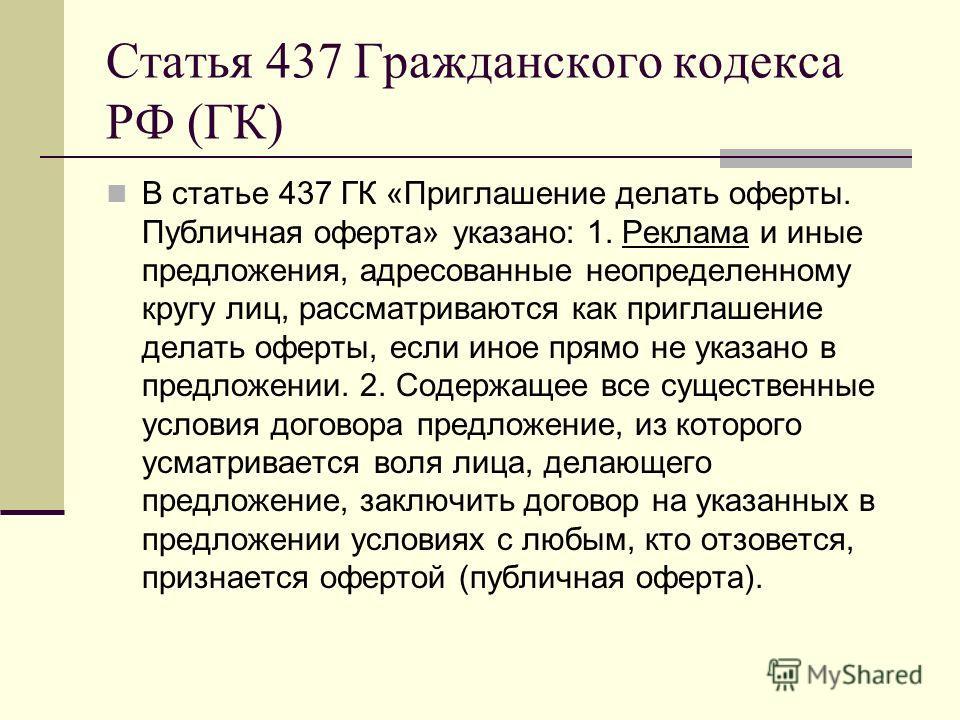 Статья 437 Гражданского кодекса РФ (ГК) В статье 437 ГК «Приглашение делать оферты. Публичная оферта» указано: 1. Реклама и иные предложения, адресованные неопределенному кругу лиц, рассматриваются как приглашение делать оферты, если иное прямо не ук