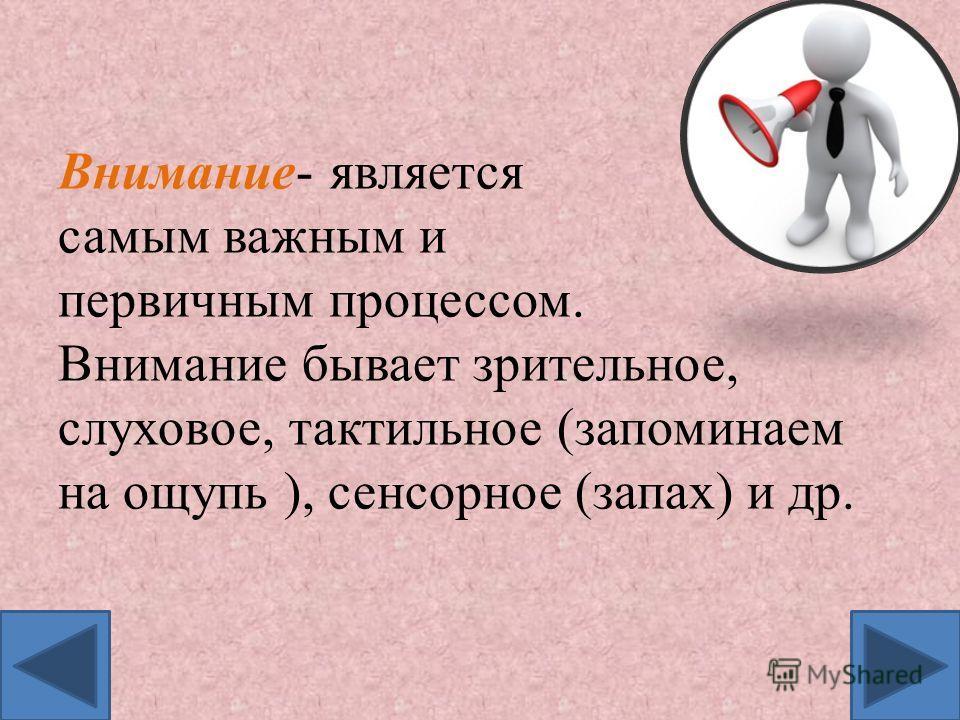 Внимание- является самым важным и первичным процессом. Внимание бывает зрительное, слуховое, тактильное (запоминаем на ощупь ), сенсорное (запах) и др.