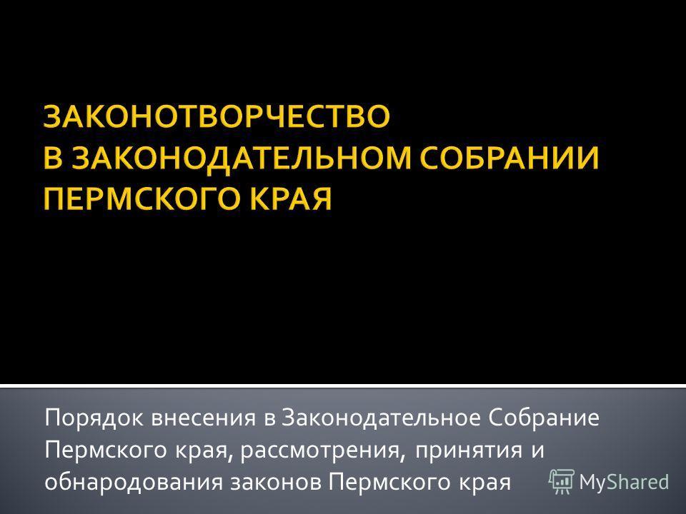 Порядок внесения в Законодательное Собрание Пермского края, рассмотрения, принятия и обнародования законов Пермского края