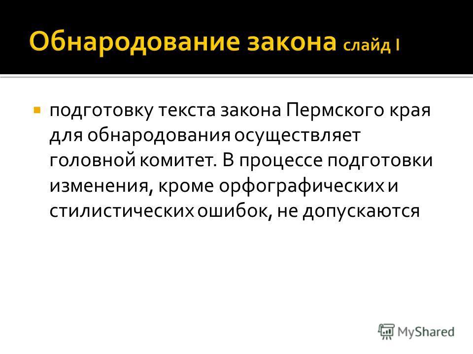 подготовку текста закона Пермского края для обнародования осуществляет головной комитет. В процессе подготовки изменения, кроме орфографических и стилистических ошибок, не допускаются