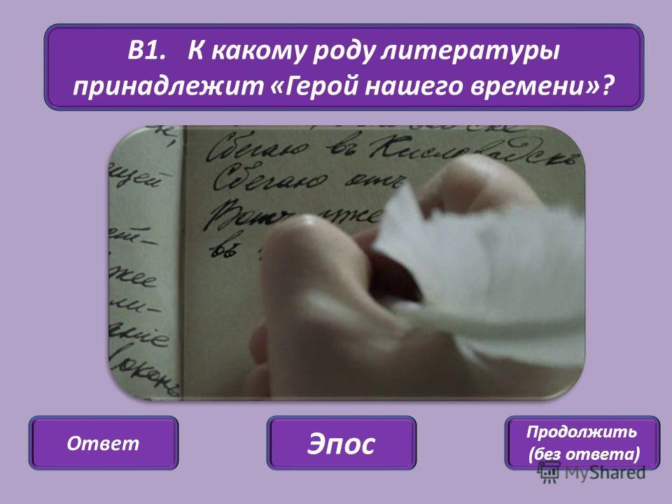 В1. К какому роду литературы принадлежит «Герой нашего времени»? Ответ Продолжить (без ответа) Эпос