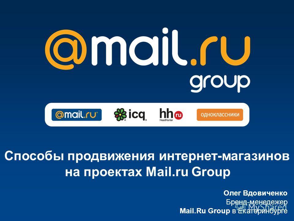 Олег Вдовиченко Бренд-менеджер Mail.Ru Group в Екатеринбурге Способы продвижения интернет-магазинов на проектах Mail.ru Group