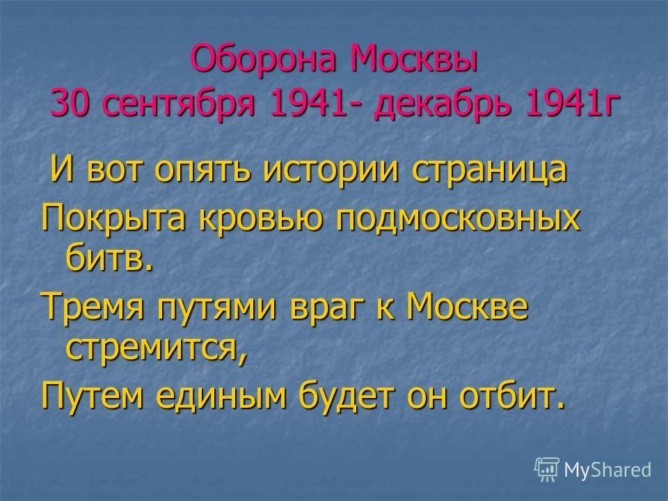 Оборона Москвы 30 сентября 1941- декабрь 1941 г И вот опять истории страница И вот опять истории страница Покрыта кровью подмосковных битв. Тремя путями враг к Москве стремится, Путем единым будет он отбит.