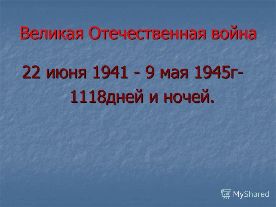 Великая Отечественная война 22 июня 1941 - 9 мая 1945 г- 22 июня 1941 - 9 мая 1945 г- 1118 дней и ночей. 1118 дней и ночей.
