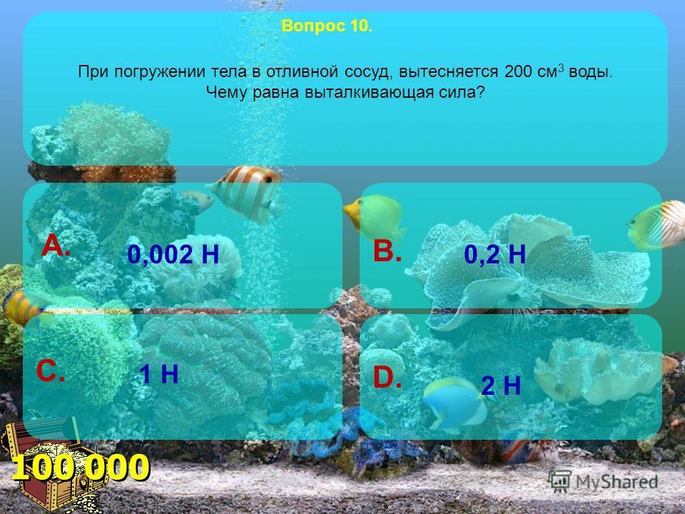 80 000 B. A. C. D. Тело весом 8 Н погружено в воду. Объём вытесненной жидкости равен 1/4 объёма тела. Чему равна Архимедова сила, действующая на тело? Вопрос 9. 6 Н 8 Н 10 Н 2 Н